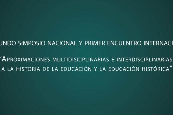 """Segundo simposio nacional y primer encuentro internacional """"Aproximaciones multidisciplinarias e interdisciplinarias a la historia de la educación y la educación histórica"""""""